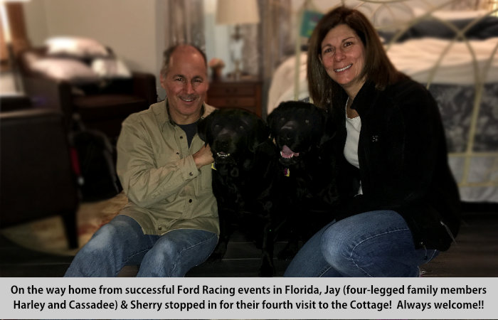On the way home from successful Ford Racing events in Florida, Jay; four-legged family members Harley and Cassadee; and Sherry stopped in for thier fourth visit to the Cottage.  Always welcome.